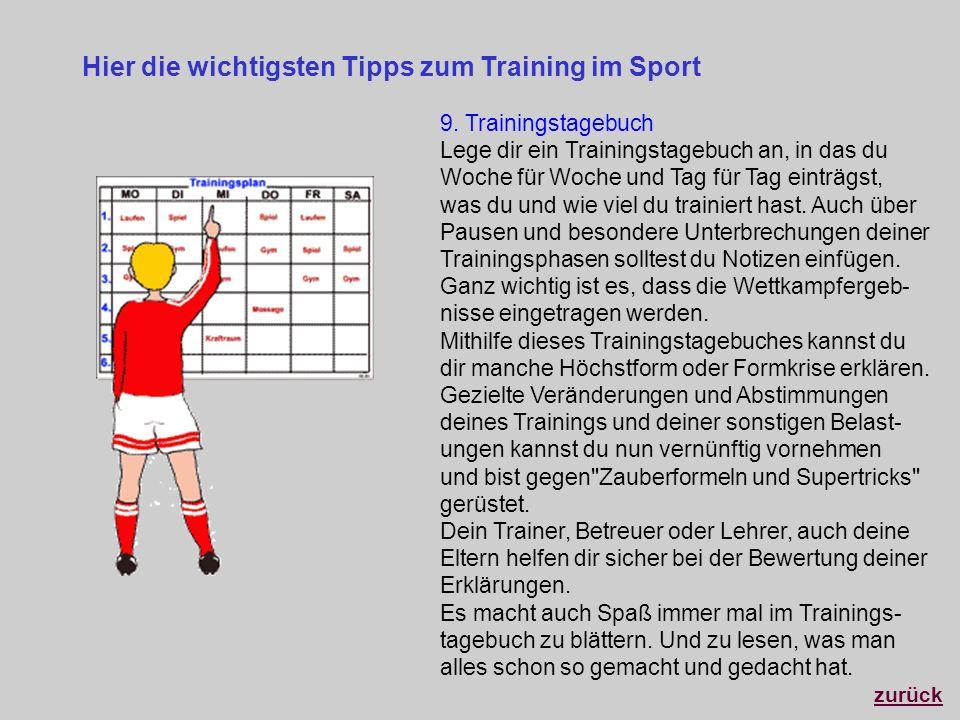 Hier die wichtigsten Tipps zum Training im Sport 9. Trainingstagebuch Lege dir ein Trainingstagebuch an, in das du Woche für Woche und Tag für Tag ein