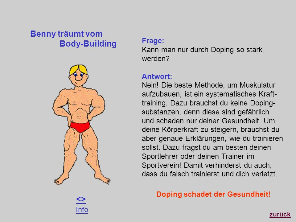 Benny träumt vom Body-Building zurück <> Frage: Kann man nur durch Doping so stark werden? Antwort: Nein! Die beste Methode, um Muskulatur aufzubauen,