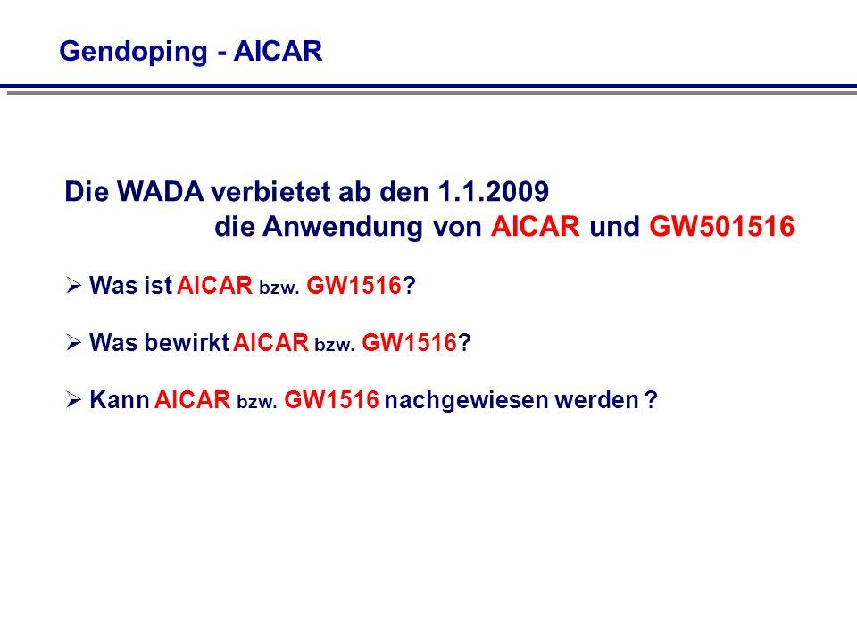 Gendoping - AICAR Die WADA verbietet ab den 1.1.2009 die Anwendung von AICAR und GW501516 Was ist AICAR bzw. GW1516? Was bewirkt AICAR bzw. GW1516? Ka