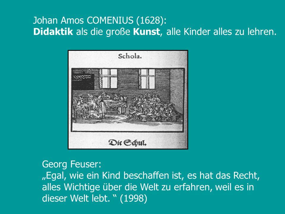 Johan Amos COMENIUS (1628): Didaktik als die große Kunst, alle Kinder alles zu lehren. Georg Feuser: Egal, wie ein Kind beschaffen ist, es hat das Rec