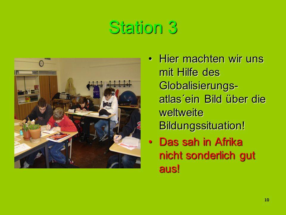 10 Station 3 Hier machten wir uns mit Hilfe des Globalisierungs- atlas´ein Bild über die weltweite Bildungssituation!Hier machten wir uns mit Hilfe de