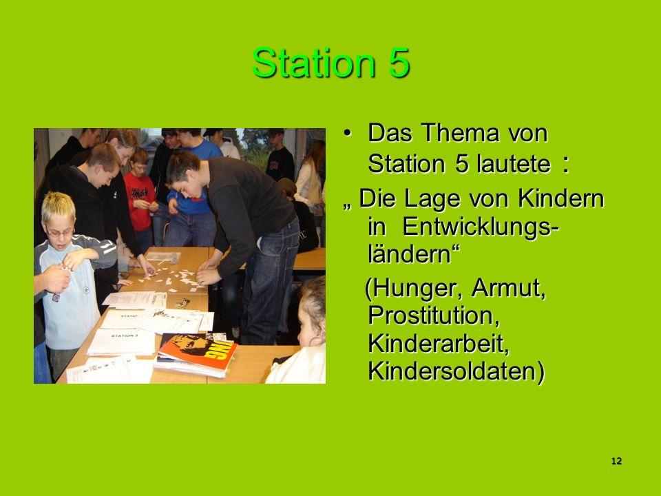12 Station 5 Das Thema von Station 5 lautete :Das Thema von Station 5 lautete : Die Lage von Kindern in Entwicklungs- ländern Die Lage von Kindern in