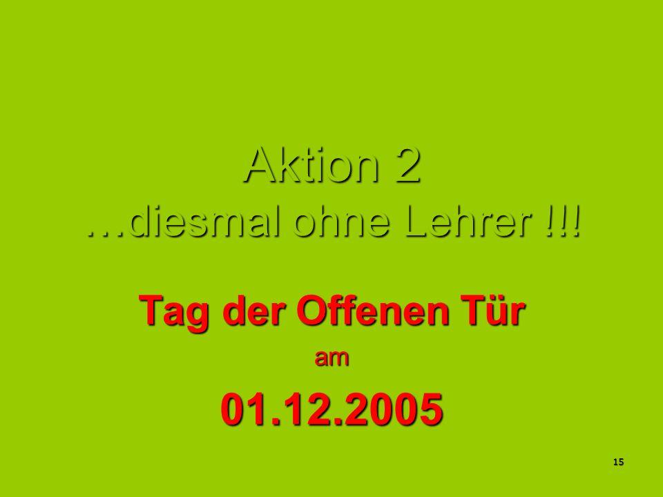 15 Aktion 2 …diesmal ohne Lehrer !!! Tag der Offenen Tür am01.12.2005