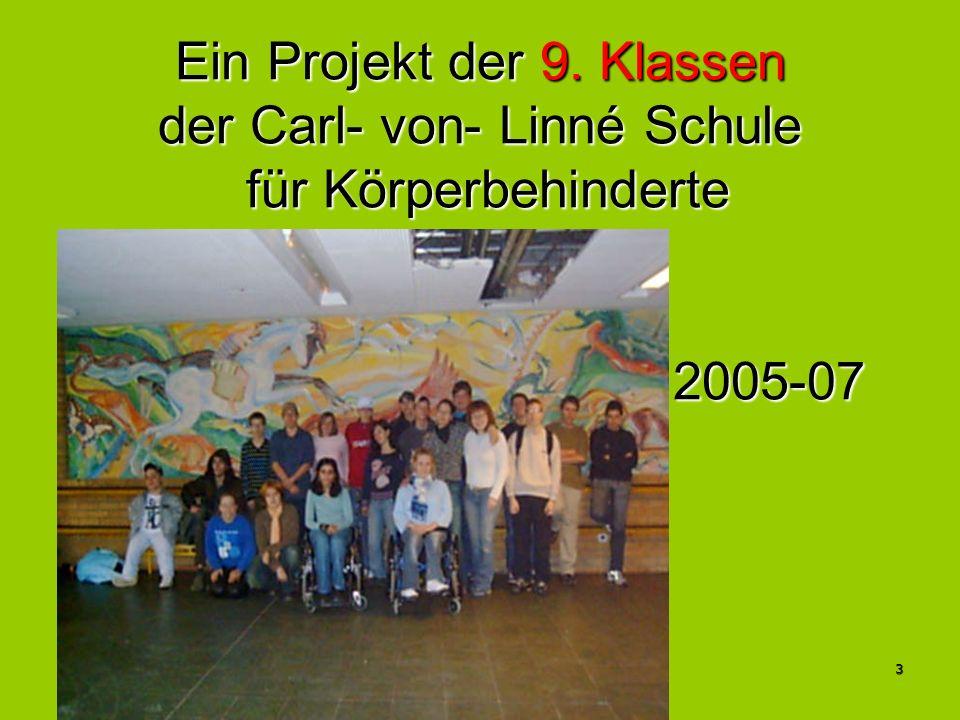 3 Ein Projekt der 9. Klassen der Carl- von- Linné Schule für Körperbehinderte 2005-07