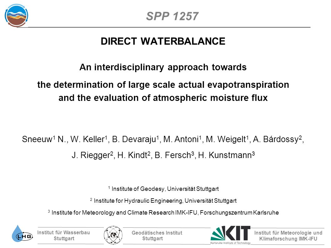 Institut für Wasserbau Stuttgart Geodätisches Institut Stuttgart Institut für Meteorologie und Klimaforschung IMK-IFU SPP 1257 DIRECT WATERBALANCE An interdisciplinary approach towards the determination of large scale actual evapotranspiration and the evaluation of atmospheric moisture flux Sneeuw 1 N., W.