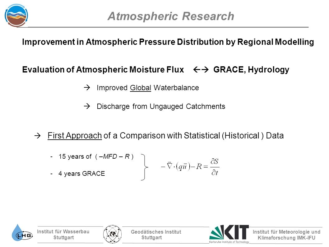 Institut für Wasserbau Stuttgart Geodätisches Institut Stuttgart Institut für Meteorologie und Klimaforschung IMK-IFU Atmospheric Research Improvement in Atmospheric Pressure Distribution by Regional Modelling Evaluation of Atmospheric Moisture Flux GRACE, Hydrology Improved Global Waterbalance Discharge from Ungauged Catchments First Approach of a Comparison with Statistical (Historical ) Data -15 years of ( –MFD – R ) -4 years GRACE