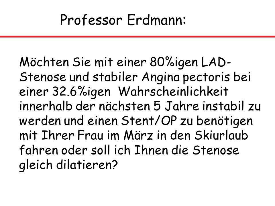 Professor Erdmann: Möchten Sie mit einer 80%igen LAD- Stenose und stabiler Angina pectoris bei einer 32.6%igen Wahrscheinlichkeit innerhalb der nächst