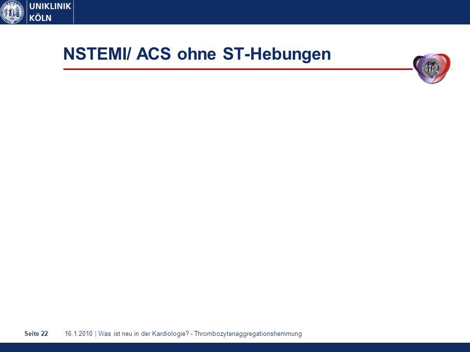 16.1.2010 | Was ist neu in der Kardiologie? - ThrombozytenaggregationshemmungSeite 22 NSTEMI/ ACS ohne ST-Hebungen