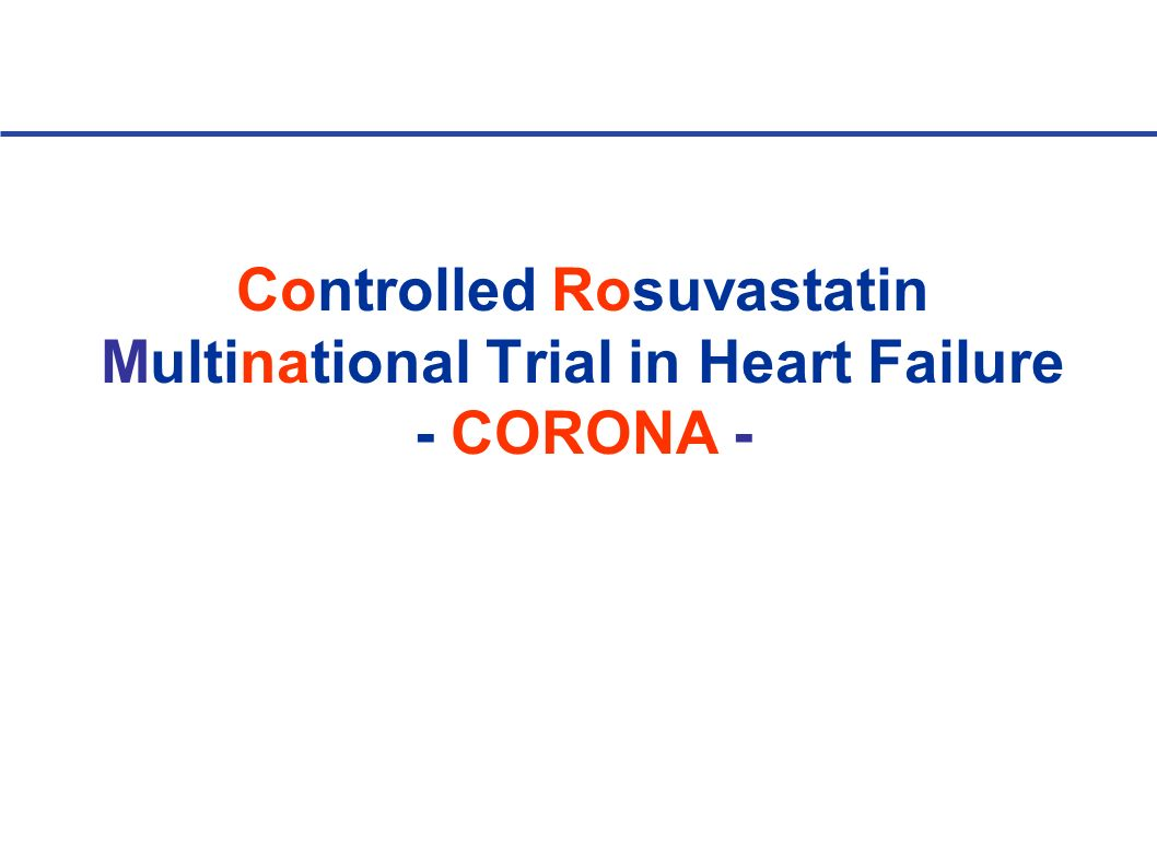 Controlled Rosuvastatin Multinational Trial in Heart Failure (CORONA - Presented at AHA 2007) Goal: to evaluate treatment with rosuvastatin compared with placebo in older patients with systolic heart failure Following a 2 to 4 week placebo run-in phase, pts were randomized in a double-blind manner to rosuvastatin (n = 2,514) 10 mg or placebo (n = 2,497) Mean EF at baseline 31% The majority of pts were NYHA class III (62%) Prior CAD common: 60% of pts having a prior MI, and 73% having prior or current angina Diabetes in 30% of pts