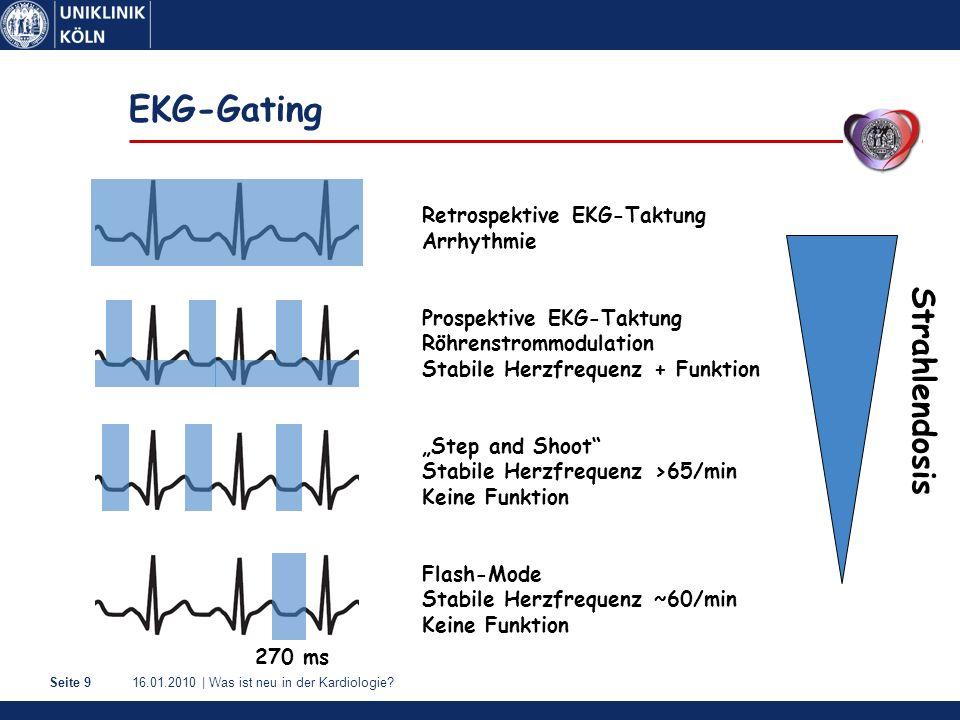 16.01.2010   Was ist neu in der Kardiologie?Seite 10 Siemens Definition Flash Normgewicht, HF 60/min Übergewicht, HF 60/min HF >65/min Sinustachykardie >85/min Vorhofflimmern <1 mSv * 1-2 mSv * 2-5 mSv 5-10 mSv >10 mSv Röhrenstromreduktion Flashmode Step and Shoot Retrospektives Gating mit Röhrenstrommodulation Retrospektives Gating ohne Röhrenstrommodulation * Lell et al.