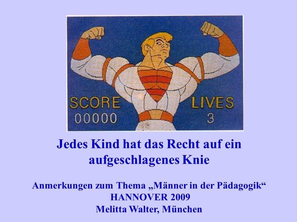 Jedes Kind hat das Recht auf ein aufgeschlagenes Knie Anmerkungen zum Thema Männer in der Pädagogik HANNOVER 2009 Melitta Walter, München