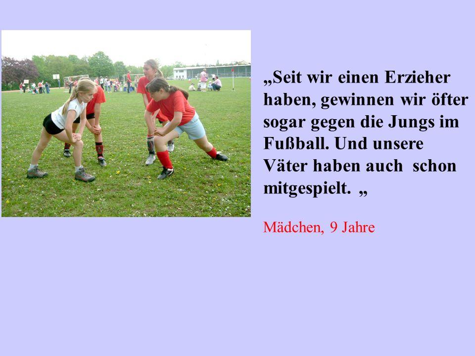 Seit wir einen Erzieher haben, gewinnen wir öfter sogar gegen die Jungs im Fußball. Und unsere Väter haben auch schon mitgespielt. Mädchen, 9 Jahre