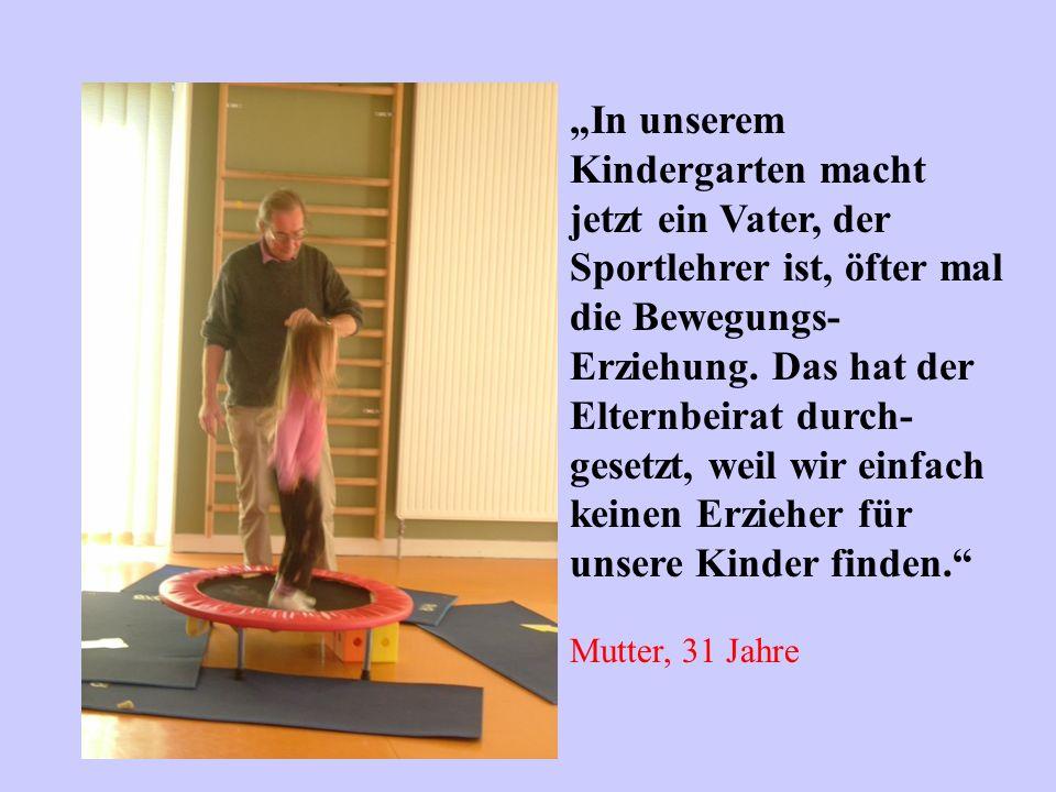 In unserem Kindergarten macht jetzt ein Vater, der Sportlehrer ist, öfter mal die Bewegungs- Erziehung. Das hat der Elternbeirat durch- gesetzt, weil