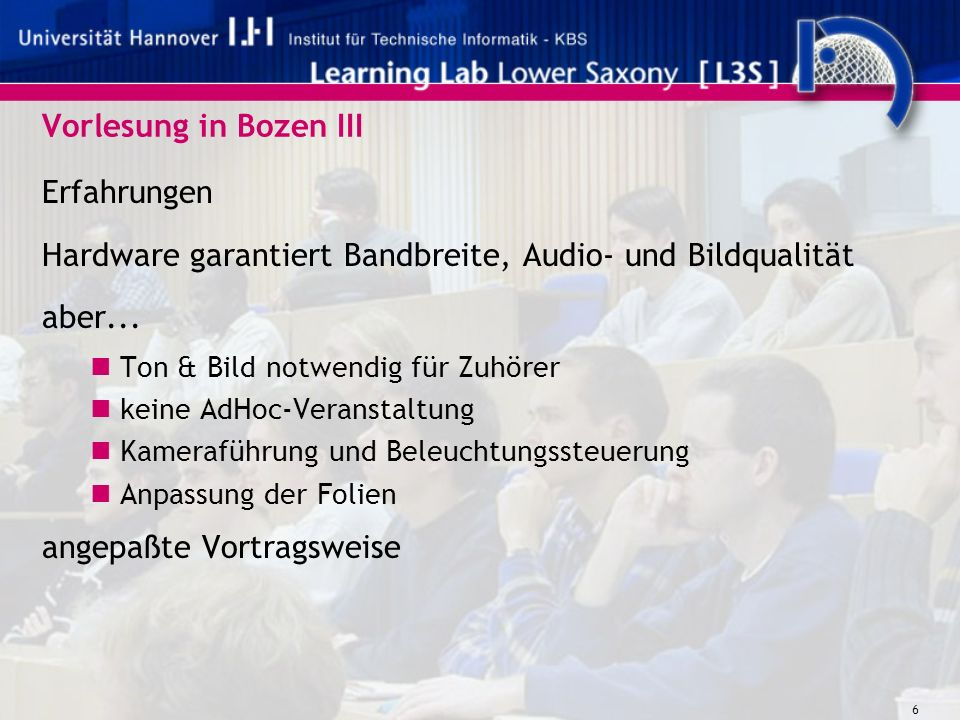 6 Vorlesung in Bozen III Erfahrungen Hardware garantiert Bandbreite, Audio- und Bildqualität aber... Ton & Bild notwendig für Zuhörer keine AdHoc-Vera