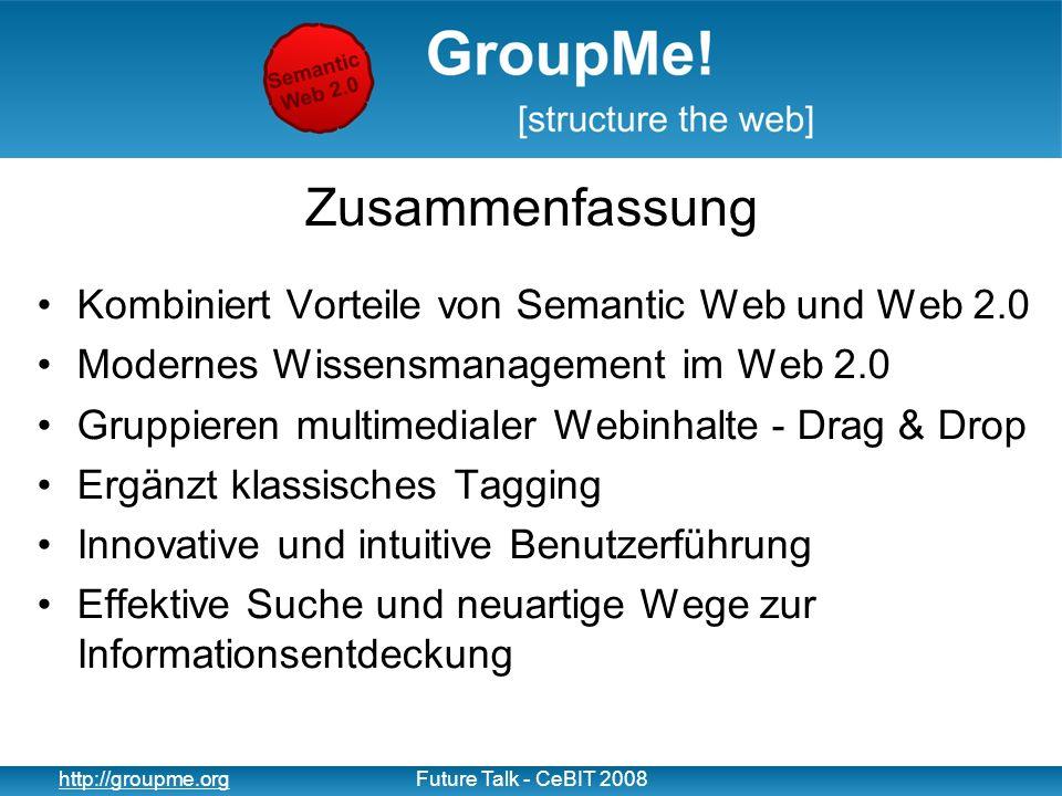 16 http://groupme.orgFuture Talk - CeBIT 2008 Zusammenfassung Kombiniert Vorteile von Semantic Web und Web 2.0 Modernes Wissensmanagement im Web 2.0 Gruppieren multimedialer Webinhalte - Drag & Drop Ergänzt klassisches Tagging Innovative und intuitive Benutzerführung Effektive Suche und neuartige Wege zur Informationsentdeckung