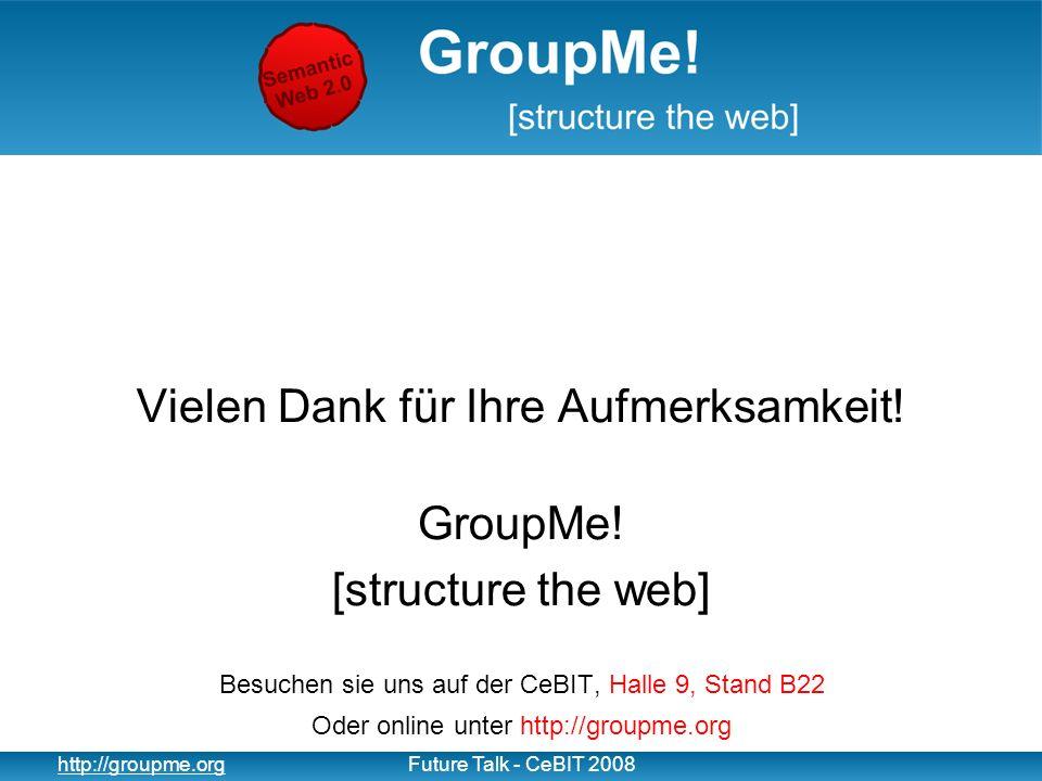 17 http://groupme.orgFuture Talk - CeBIT 2008 Vielen Dank für Ihre Aufmerksamkeit! GroupMe! [structure the web] Besuchen sie uns auf der CeBIT, Halle