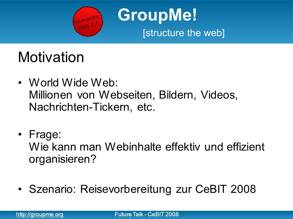 13 http://groupme.orgFuture Talk - CeBIT 2008 Suche und Auffinden Gruppierung Wertvolle Kontextinformationen –Auffinden von nicht-getaggten Resourcen (Retrieval) Gruppen Wertvolle Suchergebnisse –Handselektierte Suchergebnisse Kontext Verbesserte Suchqualität
