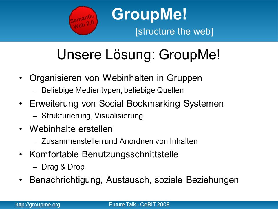 4 http://groupme.orgFuture Talk - CeBIT 2008 Unsere Lösung: GroupMe.