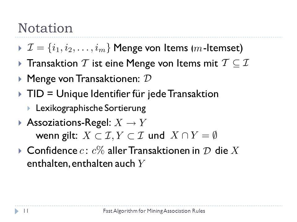 Notation Fast Algorithm for Mining Association Rules11 Menge von Items ( -Itemset) Transaktion ist eine Menge von Items mit Menge von Transaktionen: T