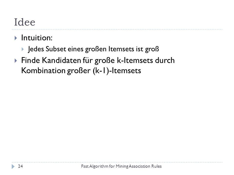 Idee Fast Algorithm for Mining Association Rules24 Intuition: Jedes Subset eines großen Itemsets ist groß Finde Kandidaten für große k-Itemsets durch