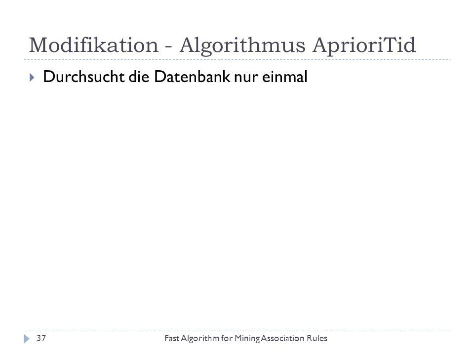Modifikation - Algorithmus AprioriTid Fast Algorithm for Mining Association Rules37 Durchsucht die Datenbank nur einmal
