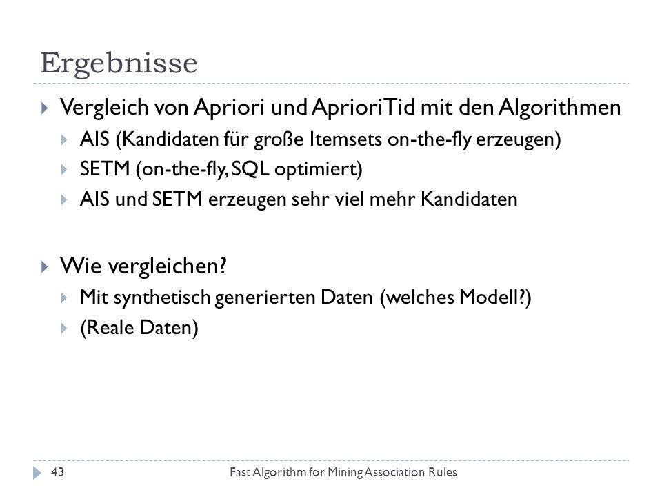 Ergebnisse Fast Algorithm for Mining Association Rules43 Vergleich von Apriori und AprioriTid mit den Algorithmen AIS (Kandidaten für große Itemsets o