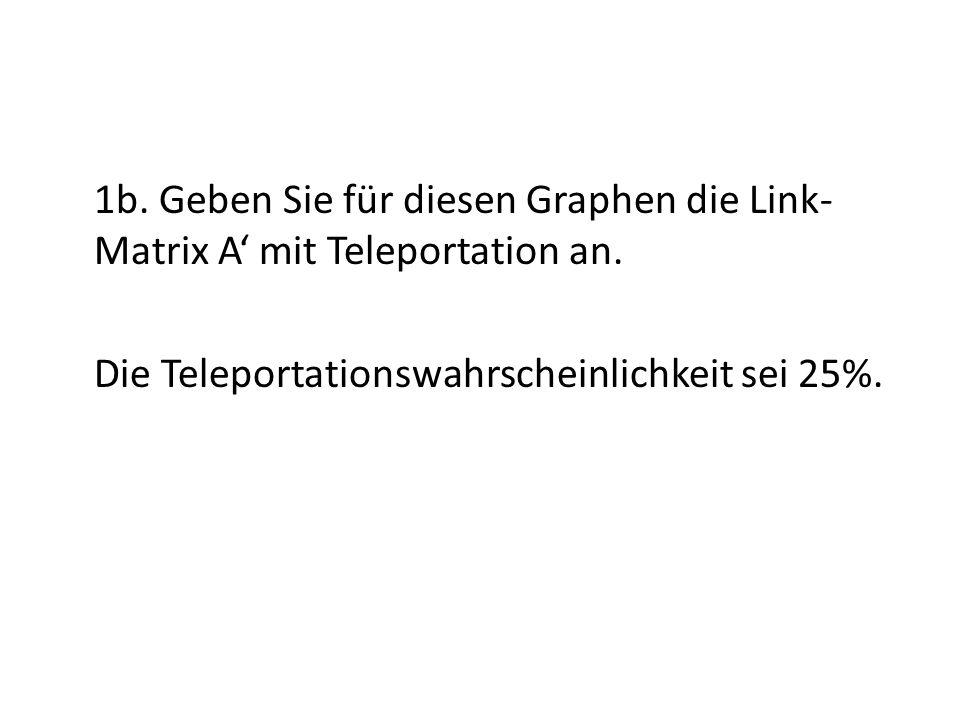 1b. Geben Sie für diesen Graphen die Link- Matrix A mit Teleportation an.
