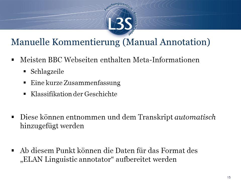 15 Manuelle Kommentierung (Manual Annotation) Meisten BBC Webseiten enthalten Meta-Informationen Schlagzeile Eine kurze Zusammenfassung Klassifikation der Geschichte Diese können entnommen und dem Transkript automatisch hinzugefügt werden Ab diesem Punkt können die Daten für das Format des ELAN Linguistic annotator aufbereitet werden
