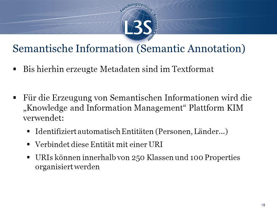 18 Semantische Information (Semantic Annotation) Bis hierhin erzeugte Metadaten sind im Textformat Für die Erzeugung von Semantischen Informationen wird die Knowledge and Information Management Plattform KIM verwendet: Identifiziert automatisch Entitäten (Personen, Länder…) Verbindet diese Entität mit einer URI URIs können innerhalb von 250 Klassen und 100 Properties organisiert werden