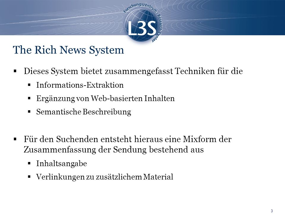 3 The Rich News System Dieses System bietet zusammengefasst Techniken für die Informations-Extraktion Ergänzung von Web-basierten Inhalten Semantische Beschreibung Für den Suchenden entsteht hieraus eine Mixform der Zusammenfassung der Sendung bestehend aus Inhaltsangabe Verlinkungen zu zusätzlichem Material