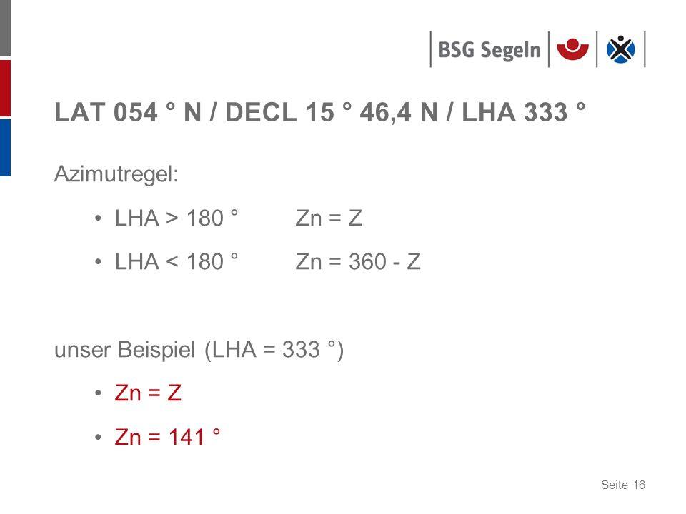 Seite 16 LAT 054 ° N / DECL 15 ° 46,4 N / LHA 333 ° Azimutregel: LHA > 180 ° Zn = Z LHA < 180 ° Zn = 360 - Z unser Beispiel (LHA = 333 °) Zn = Z Zn = 141 °