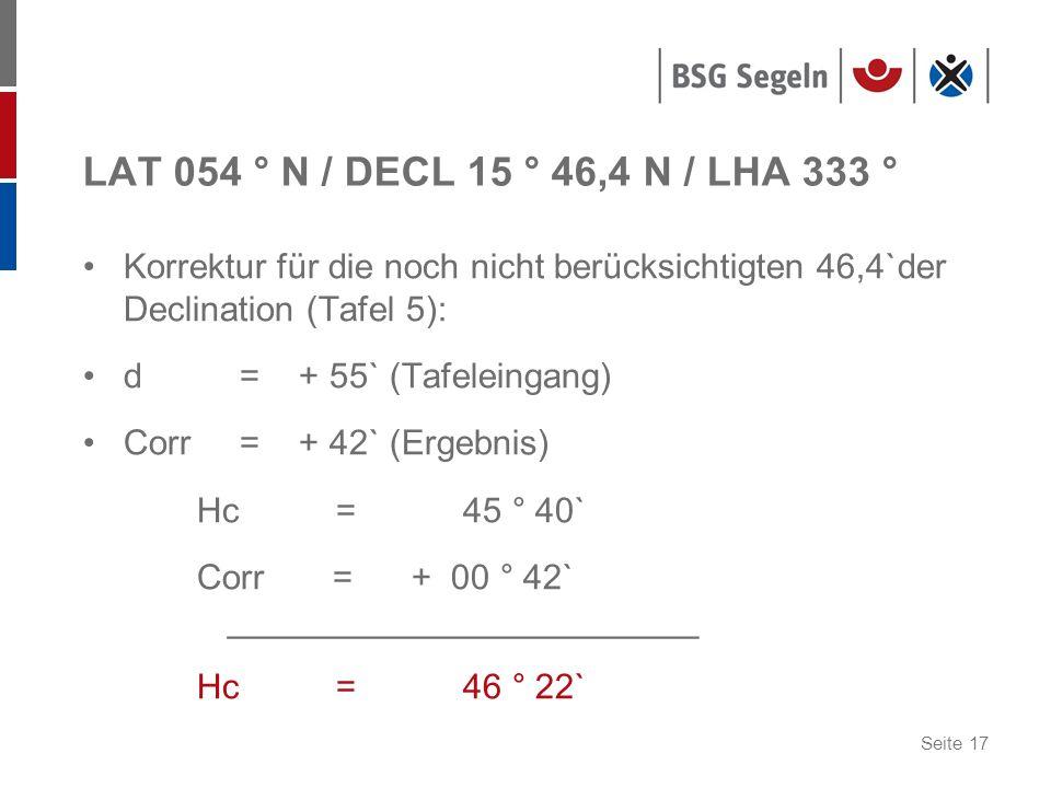 Seite 17 LAT 054 ° N / DECL 15 ° 46,4 N / LHA 333 ° Korrektur für die noch nicht berücksichtigten 46,4`der Declination (Tafel 5): d = + 55` (Tafeleingang) Corr = + 42` (Ergebnis) Hc = 45 ° 40` Corr = + 00 ° 42` ________________________ Hc = 46 ° 22`