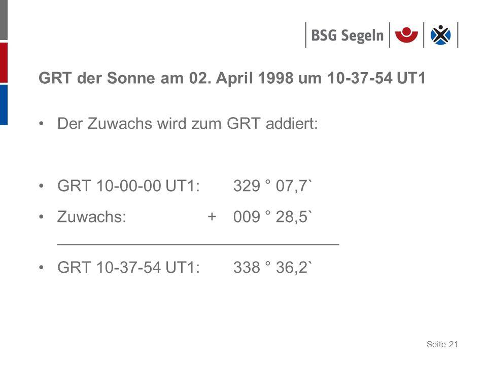 Seite 21 GRT der Sonne am 02. April 1998 um 10-37-54 UT1 Der Zuwachs wird zum GRT addiert: GRT 10-00-00 UT1: 329 ° 07,7` Zuwachs: + 009 ° 28,5` ______