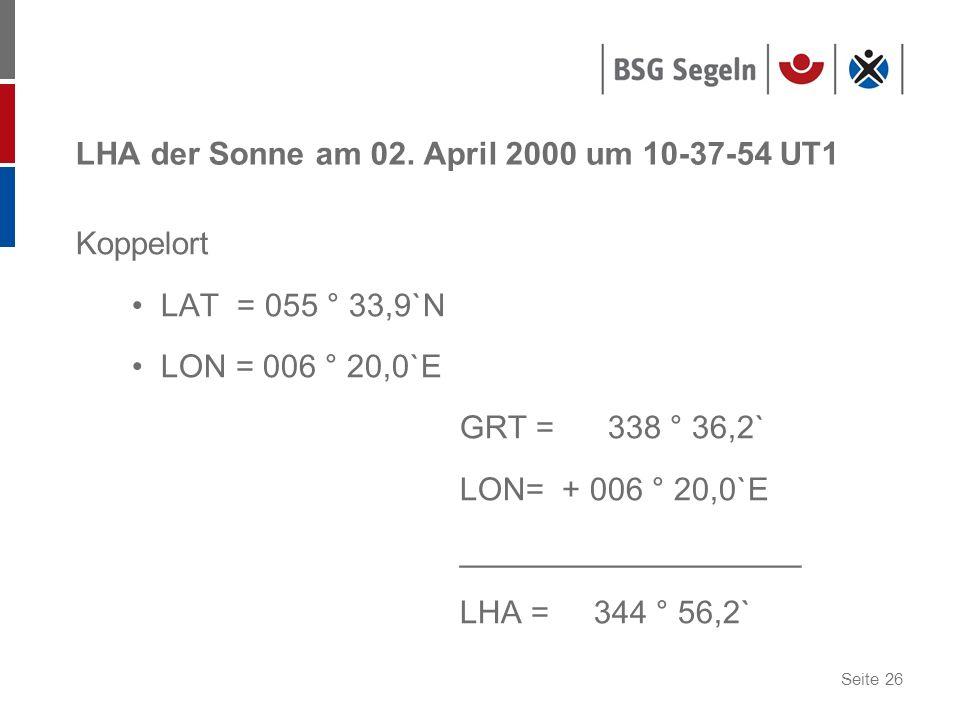 Seite 26 LHA der Sonne am 02. April 2000 um 10-37-54 UT1 Koppelort LAT = 055 ° 33,9`N LON = 006 ° 20,0`E GRT = 338 ° 36,2` LON= + 006 ° 20,0`E _______