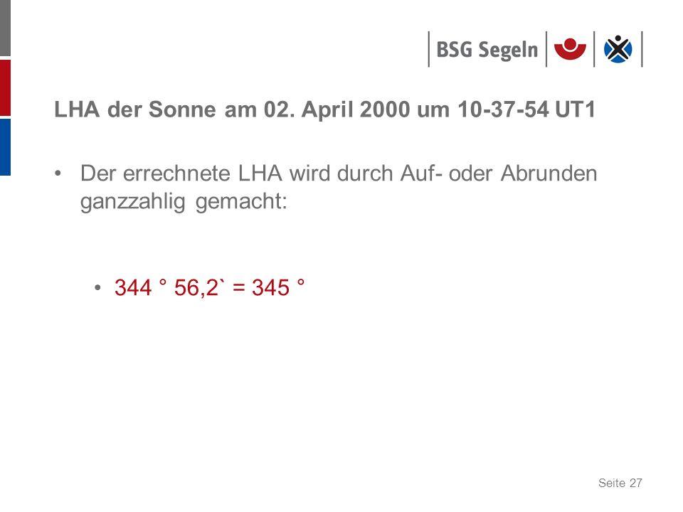 Seite 27 LHA der Sonne am 02. April 2000 um 10-37-54 UT1 Der errechnete LHA wird durch Auf- oder Abrunden ganzzahlig gemacht: 344 ° 56,2` = 345 °
