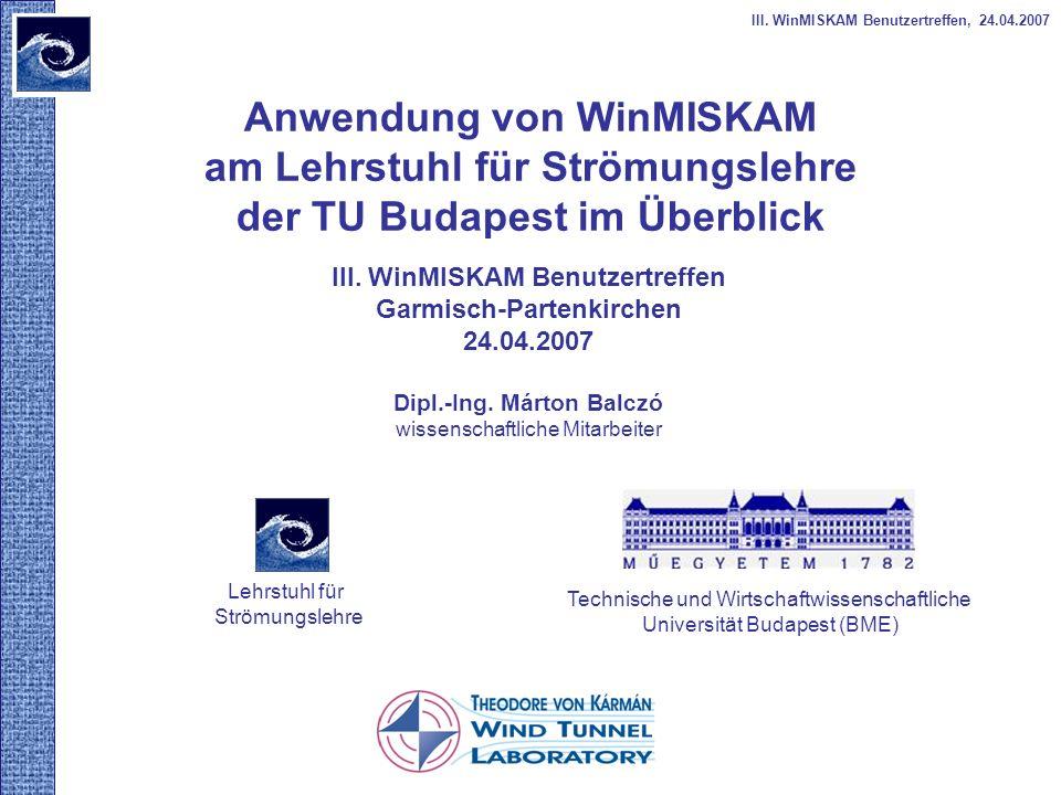 Anwendung von WinMISKAM am Lehrstuhl für Strömungslehre der TU Budapest im Überblick III. WinMISKAM Benutzertreffen, 24.04.2007 III. WinMISKAM Benutze