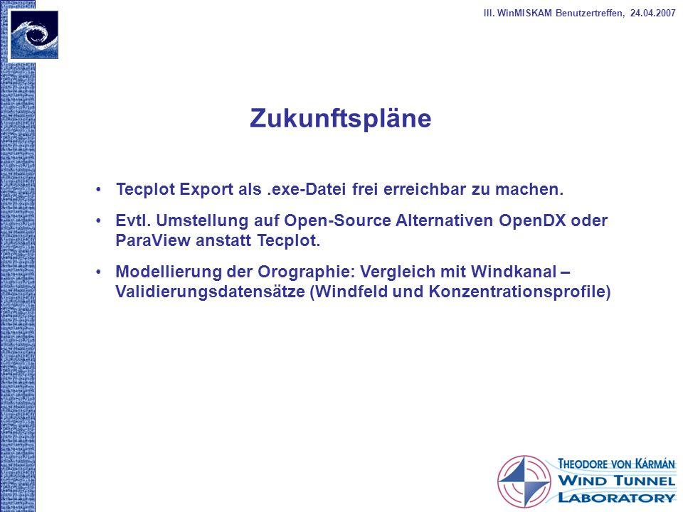 Zukunftspläne III. WinMISKAM Benutzertreffen, 24.04.2007 Tecplot Export als.exe-Datei frei erreichbar zu machen. Evtl. Umstellung auf Open-Source Alte
