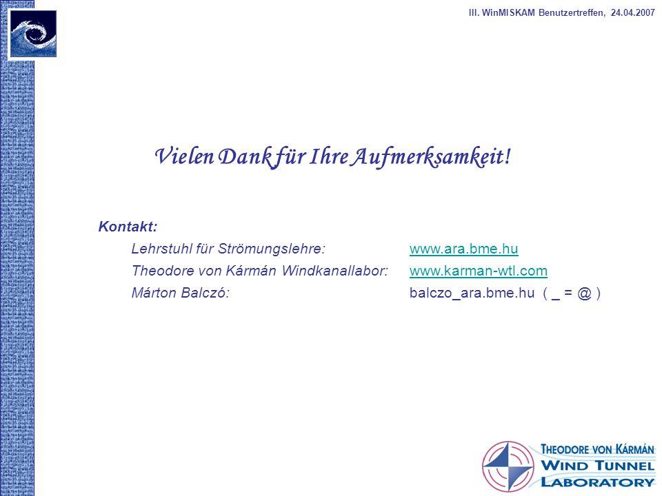 Vielen Dank für Ihre Aufmerksamkeit! III. WinMISKAM Benutzertreffen, 24.04.2007 Kontakt: Lehrstuhl für Strömungslehre: www.ara.bme.huwww.ara.bme.hu Th
