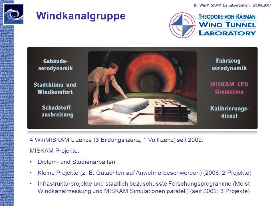 Windkanalgruppe III. WinMISKAM Benutzertreffen, 24.04.2007 4 WinMISKAM Lizenze (3 Bildungslizenz, 1 Volllizenz) seit 2002. MISKAM Projekte: Diplom- un