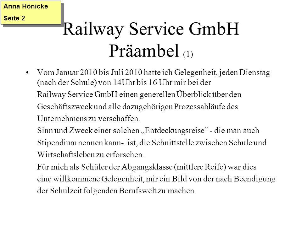 Railway Service GmbH Präambel (1) Vom Januar 2010 bis Juli 2010 hatte ich Gelegenheit, jeden Dienstag (nach der Schule) von 14Uhr bis 16 Uhr mir bei der Railway Service GmbH einen generellen Überblick über den Geschäftszweck und alle dazugehörigen Prozessabläufe des Unternehmens zu verschaffen.