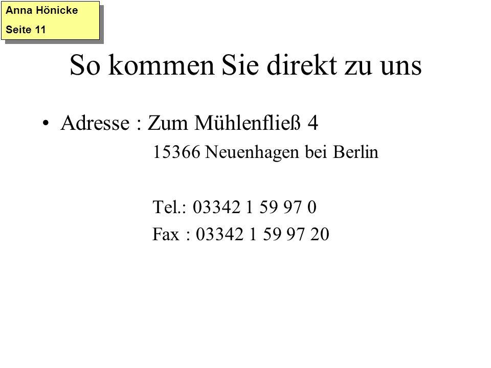 So kommen Sie direkt zu uns Adresse : Zum Mühlenfließ 4 15366 Neuenhagen bei Berlin Tel.: 03342 1 59 97 0 Fax : 03342 1 59 97 20 Anna Hönicke Seite 11 Anna Hönicke Seite 11