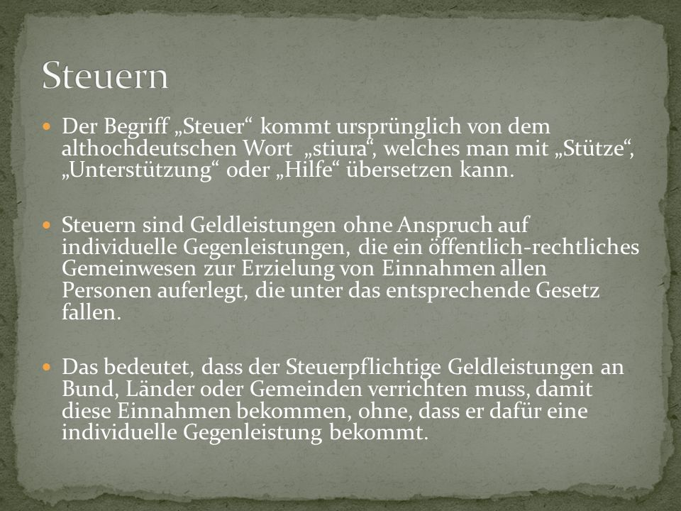 Der Begriff Steuer kommt ursprünglich von dem althochdeutschen Wort stiura, welches man mit Stütze, Unterstützung oder Hilfe übersetzen kann. Steuern