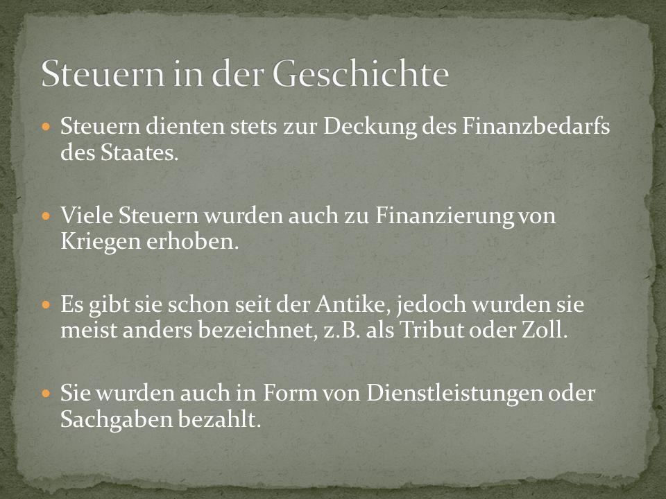 Steuern dienten stets zur Deckung des Finanzbedarfs des Staates. Viele Steuern wurden auch zu Finanzierung von Kriegen erhoben. Es gibt sie schon seit