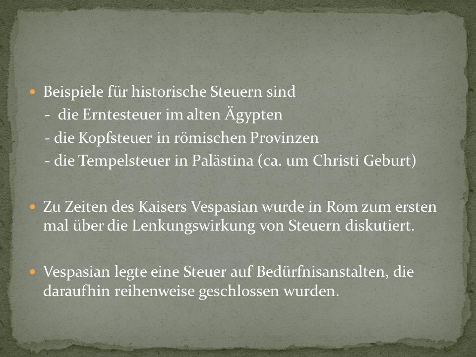 Beispiele für historische Steuern sind - die Erntesteuer im alten Ägypten - die Kopfsteuer in römischen Provinzen - die Tempelsteuer in Palästina (ca.