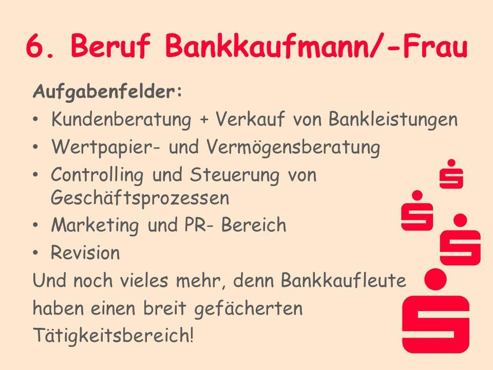 6. Beruf Bankkaufmann/-Frau Aufgabenfelder: Kundenberatung + Verkauf von Bankleistungen Wertpapier- und Vermögensberatung Controlling und Steuerung vo