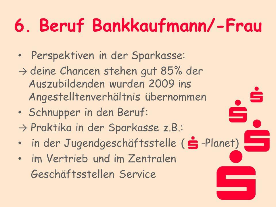 6. Beruf Bankkaufmann/-Frau Perspektiven in der Sparkasse: deine Chancen stehen gut 85% der Auszubildenden wurden 2009 ins Angestelltenverhältnis über
