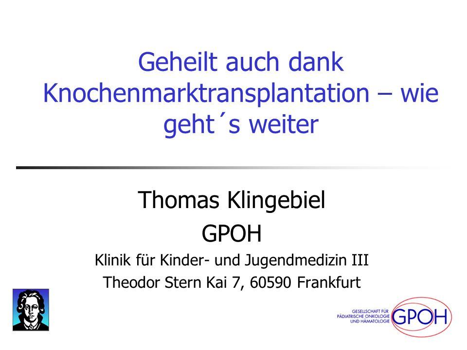Geheilt auch dank Knochenmarktransplantation – wie geht´s weiter Thomas Klingebiel GPOH Klinik für Kinder- und Jugendmedizin III Theodor Stern Kai 7,