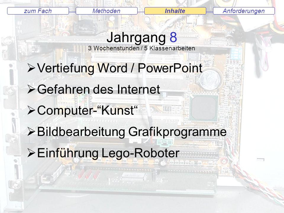 Jahrgang 8 AnforderungenMethodenInhaltezum Fach Jahrgang 8 3 Wochenstunden / 5 Klassenarbeiten Vertiefung Word / PowerPoint Gefahren des Internet Computer-Kunst Bildbearbeitung Grafikprogramme Einführung Lego-Roboter