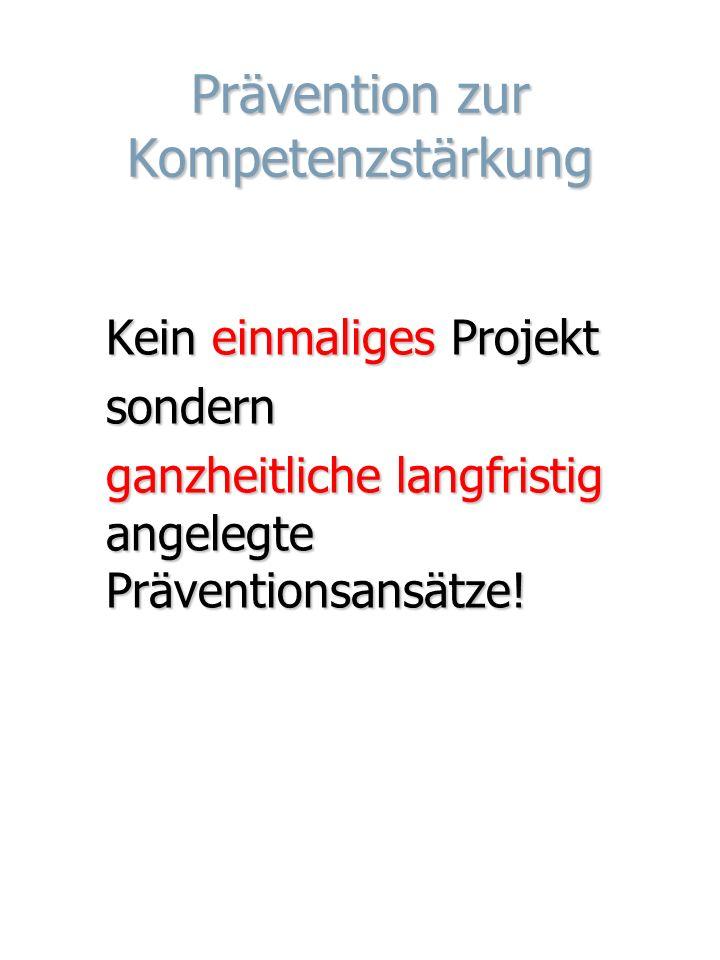 Prävention zur Kompetenzstärkung Kein einmaliges Projekt sondern ganzheitliche langfristig angelegte Präventionsansätze!