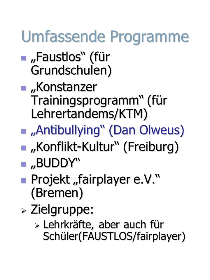 Umfassende Programme Faustlos (für Grundschulen) Faustlos (für Grundschulen) Konstanzer Trainingsprogramm (für Lehrertandems/KTM) Konstanzer Trainingsprogramm (für Lehrertandems/KTM) Antibullying (Dan Olweus) Antibullying (Dan Olweus) Konflikt-Kultur (Freiburg) Konflikt-Kultur (Freiburg) BUDDY BUDDY Projekt fairplayer e.V.